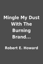 Mingle My Dust With The Burning Brand... by…