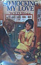 So Mocking, My Love by W. E. D. Ross