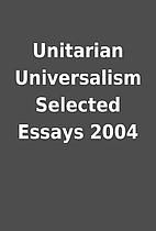 Unitarian Universalism Selected Essays 2004