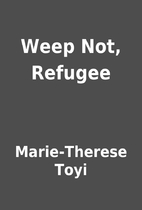 Weep Not, Refugee by Marie-Therese Toyi