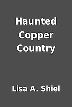 Haunted Copper Country by Lisa A. Shiel