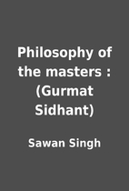 Philosophy of the masters : (Gurmat Sidhant)…
