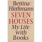 Seven Houses: My Life With Books by Bettina…