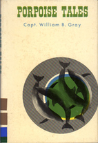 Porpoise tales by Capt. William B. Gray