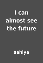 I can almost see the future by sahiya