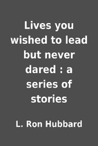 Lives you wished to lead but never dared : a…
