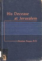 His Decease at Jerusalem by Abraham Kuyper
