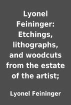 Lyonel Feininger: Etchings, lithographs, and…