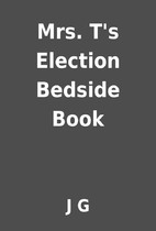 Mrs. T's Election Bedside Book by J G