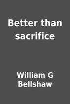 Better than sacrifice by William G Bellshaw