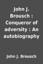 John J. Brousch : Conqueror of adversity :…