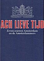 Ach Lieve Tijd, Zeven eeuwen Amsterdam en de…