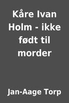 Kåre Ivan Holm - ikke født til morder by…