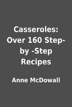 Casseroles: Over 160 Step-by -Step Recipes…