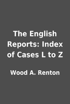 The English Reports: Index of Cases L to Z…