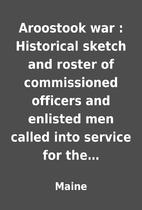 Aroostook war : Historical sketch and roster…