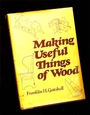 Making Useful Things Of Wood - Franklin H. Gottshall