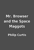 Mr. Browser and the Space Maggots by Philip…