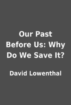 Our Past Before Us: Why Do We Save It? by…