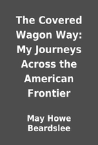 The Covered Wagon Way: My Journeys Across…