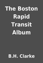 The Boston Rapid Transit Album by B.H.…