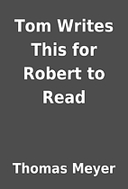 Tom Writes This for Robert to Read by Thomas…