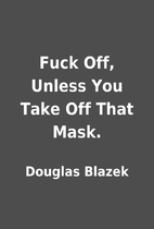 Fuck Off, Unless You Take Off That Mask. by…