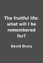 The fruitful life: what will I be remembered…