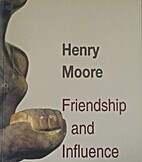 Henry Moore: Friendship & Influence by Henry…