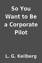 So You Want to Be a Corporate Pilot by L. G.…
