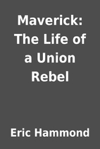 Maverick: The Life of a Union Rebel by Eric…
