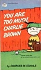 You Are Too Much, Charlie Brown by Charles…