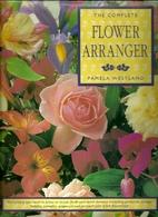 The Complete Flower Arranger by Pamela…