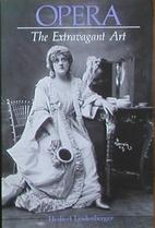 Opera: The Extravagant Art by Herbert…