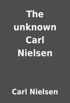 The unknown Carl Nielsen by Carl Nielsen