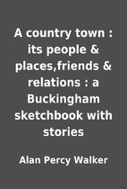 A country town : its people & places,friends…