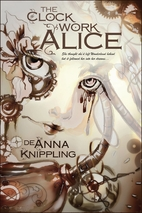 The Clockwork Alice by DeAnna Knippling