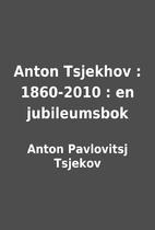 Anton Tsjekhov : 1860-2010 : en jubileumsbok…