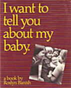 I Want to Tell You About My Baby by Roslyn…