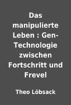 Das manipulierte Leben : Gen-Technologie…