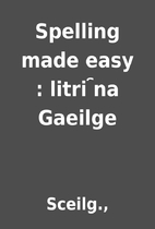 Spelling made easy : litri ︢na Gaeilge by…