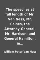 The speeches at full length of Mr. Van Ness,…