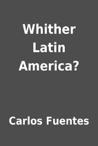 Whither Latin America? by Carlos Fuentes
