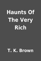 Haunts Of The Very Rich by T. K. Brown