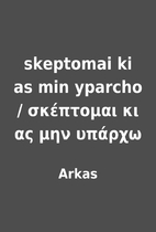 skeptomai ki as min yparcho /…