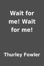 Wait for me! Wait for me! by Thurley Fowler