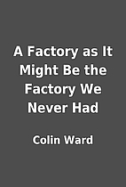 A Factory as It Might Be the Factory We…
