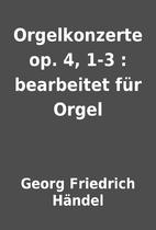 Orgelkonzerte op. 4, 1-3 : bearbeitet für…