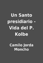 Un Santo presidiario - Vida del P. Kolbe by…
