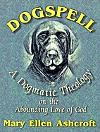 Dogspell: A Dogmatic Theology on the…